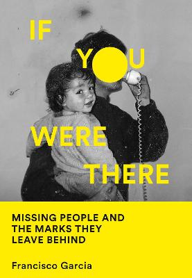 If You Were There: Missing People and the Marks They Leave Behind by Francisco Garcia