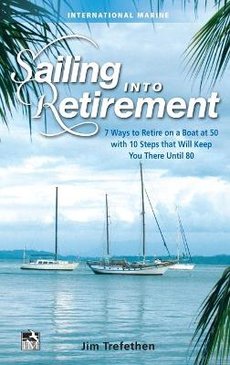 Sailing into Retirement: 7 Ways to Retire on a Boat at 50 with 10 Steps that Will Keep You There Until 80 by Jim Trefethen
