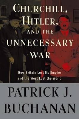 Churchill, Hitler and the Unnecessary War by Patrick J Buchanan