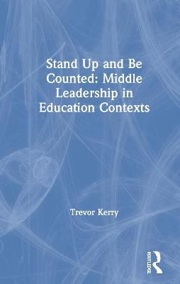 Stand Up and Be Counted: Middle Leadership in Education Contexts by Trevor Kerry, Dr.