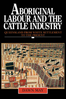 Aboriginal Labour and the Cattle Industry by Dawn May