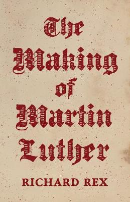 The Making of Martin Luther by Richard Rex
