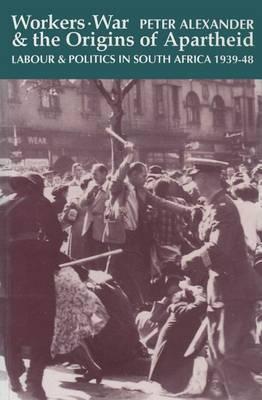 Workers War & Origins Of Apartheid by Peter Alexander