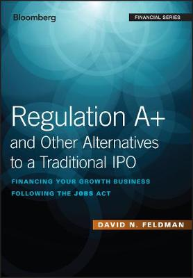 Regulation A+ and Other Alternatives to a Traditional IPO by David N. Feldman