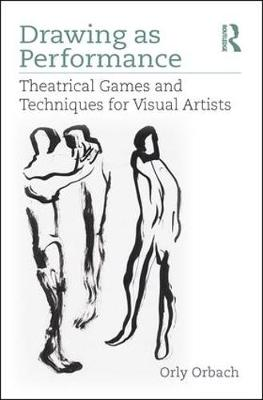 Drawing as Performance: Theatrical Games and Techniques for Visual Artists by Orly Orbach