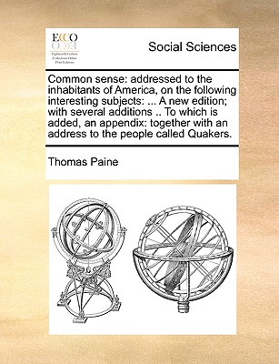 Common Sense: Addressed to the Inhabitants of America, on the Following Interesting Subjects: ... a New Edition; With Several Additions .. to Which Is Added, an Appendix: Together with an Address to the People Called Quakers. by Thomas Paine