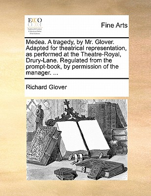 Medea. a Tragedy, by Mr. Glover. Adapted for Theatrical Representation, as Performed at the Theatre-Royal, Drury-Lane. Regulated from the Prompt-Book, by Permission of the Manager. ... by Richard Glover