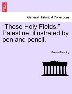 """""""Those Holy Fields."""" Palestine, Illustrated by Pen and Pencil. by Professor Samuel Manning"""