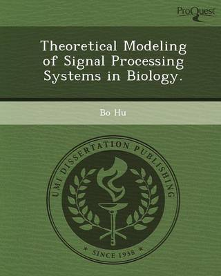 Theoretical Modeling of Signal Processing Systems in Biology by Bo Hu