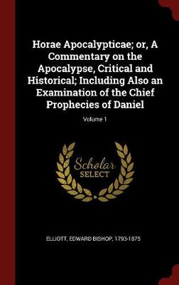 Horae Apocalypticae; Or, a Commentary on the Apocalypse, Critical and Historical; Including Also an Examination of the Chief Prophecies of Daniel; Volume 1 by Edward Bishop 1793-1875 Elliott