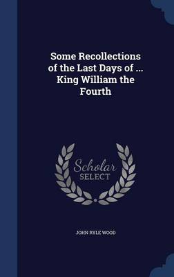 Some Recollections of the Last Days of ... King William the Fourth by John Ryle Wood