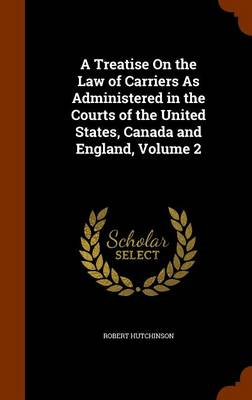 Treatise on the Law of Carriers as Administered in the Courts of the United States, Canada and England, Volume 2 by Robert Hutchinson