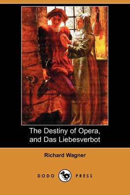 The Destiny of Opera, and Das Liebesverbot (Dodo Press) by Richard Wagner