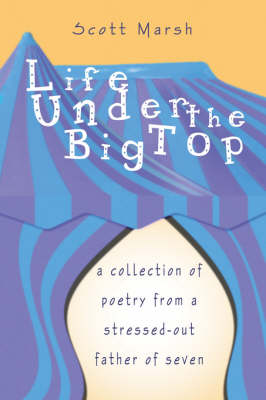 Life Under the Big Top: A Collection of Poetry from a Stressed-Out Father of Seven by Scott Marsh