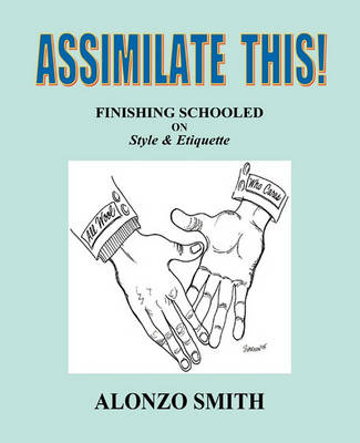 Assimilate This!: Finishing Schooled on Style and Etiquette by Alonzo Smith