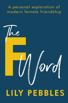 The F Word: A personal exploration of modern female friendship by Lily Pebbles