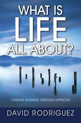 What Is Life All About? Finding Answers Through Hypnosis by David Rodriguez