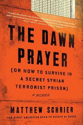 The Dawn Prayer (Or How to Survive in a Secret Syrian Terrorist Prison): A Memoir by Matthew Schrier