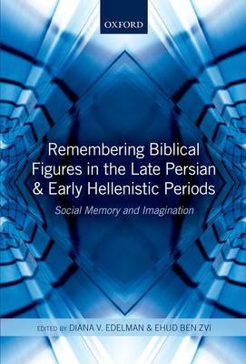 Remembering Biblical Figures in the Late Persian and Early Hellenistic Periods by Diana Vikander Edelman