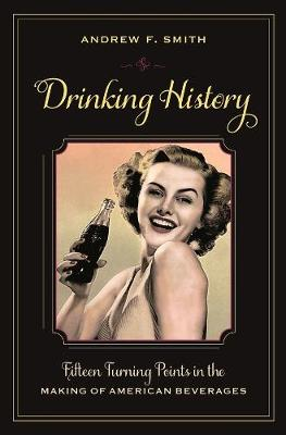 Drinking History: Fifteen Turning Points in the Making of American Beverages by Andrew F. Smith