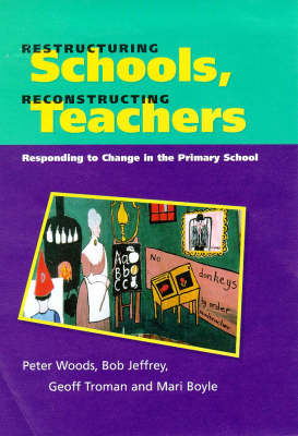 Restructuring Schools, Reconstructing Teachers: Responding to Change in the Primary School by Peter Woods