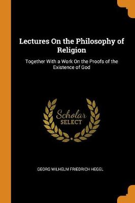 Lectures on the Philosophy of Religion: Together with a Work on the Proofs of the Existence of God by Georg Wilhelm Friedrich Hegel