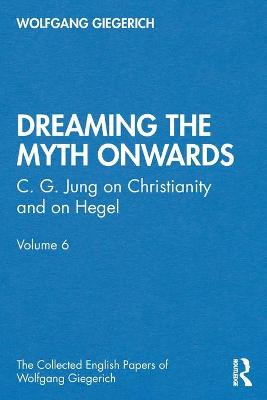 """Dreaming the Myth Onwards"": C. G. Jung on Christianity and on Hegel, Volume 6 by Wolfgang Giegerich"