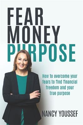 Fear Money Purpose: How to Overcome Your Fears to Find Financial Freedom & Your True Purpose by Nancy Youssef