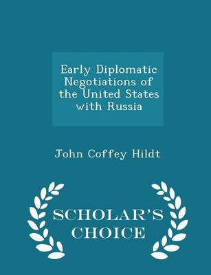 Early Diplomatic Negotiations of the United States with Russia - Scholar's Choice Edition by John Coffey Hildt