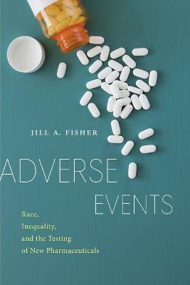 Adverse Events: Race, Inequality, and the Testing of New Pharmaceuticals by Jill A. Fisher