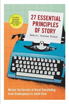 27 Essential Principles of Story: Master the Secrets of Great Storytelling, from Shakespeare to South Park by Daniel J Rubin