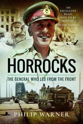 Horrocks, The General Who Led from the Front by Philip Warner