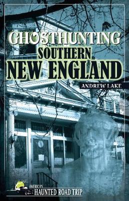 Ghosthunting Southern New England by Andrew Lake