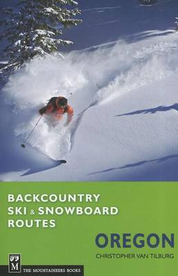Backcountry Ski & Snowboard Routes: Oregon by Christopher Van Tilburg