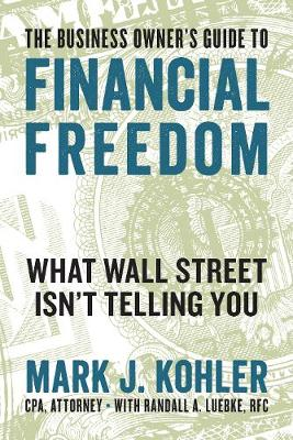 The Business Owner's Guide to Financial Freedom by Mark J. Kohler