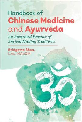 Handbook of Chinese Medicine and Ayurveda by Bridgette Shea