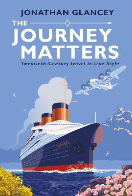 The Journey Matters: Twentieth-Century Travel in True Style by Jonathan Glancey