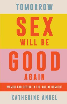 Tomorrow Sex Will Be Good Again: Women and Desire in the Age of Consent by Katherine Angel