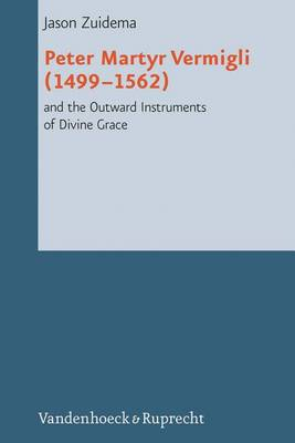 Peter Martyr Vermigli (1499-1562) and the Outward Instruments of Divine Grace by Jason Zuidema