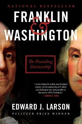 Franklin & Washington: The Founding Partnership by Edward J. Larson