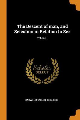 The Descent of Man, and Selection in Relation to Sex; Volume 1 by Charles Darwin