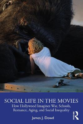 Social Life in the Movies: How Hollywood Imagines War, Schools, Romance, Aging, and Social Inequality book