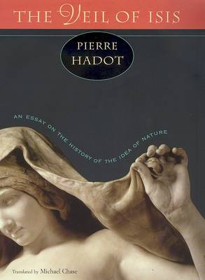 The Veil of Isis: An Essay on the History of the Idea of Nature by Pierre Hadot