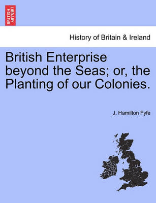 British Enterprise Beyond the Seas; Or, the Planting of Our Colonies. by J Hamilton Fyfe