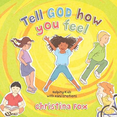 Tell God How You Feel: Helping Kids with Hard Emotions by Christina Fox
