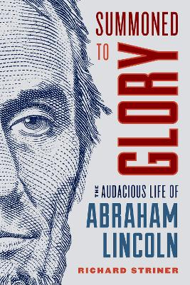 Summoned to Glory: The Audacious Life of Abraham Lincoln by Richard Striner