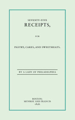 Seventy-Five Receipts, for Pastry, Cakes, and Sweetmeats by Eliza Leslie