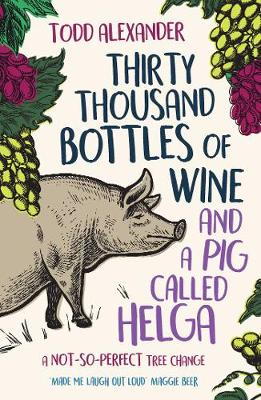 Thirty Thousand Bottles of Wine and a Pig Called Helga: A not-so-perfect tree change by Todd Alexander