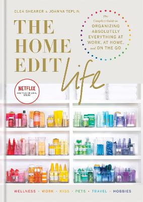 The Home Edit Life: The Complete Guide to Organizing Absolutely Everything at Work, at Home and On the Go, A Netflix Original Series by Clea Shearer
