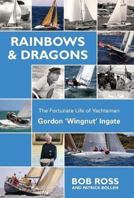 Rainbows & Dragons: The Fortunate Life of Yachtsman Gordon 'Wingnut' Ingate by Bob Ross
